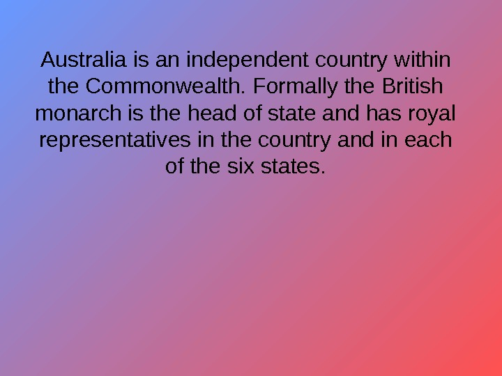 Australia is an independent country within the Commonwealth. Formally the British monarch is the