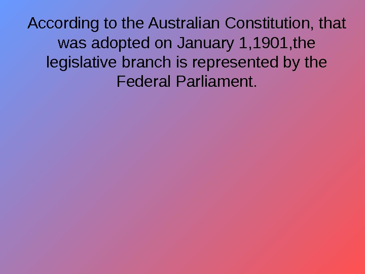 According to the Australian Constitution, that was adopted on January 1, 1901, the legislative
