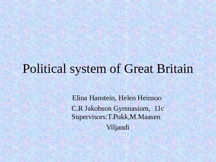 Political system of Great Britain Elina Hanstein, Helen Heinsoo C. R Jakobson Gymnasium,