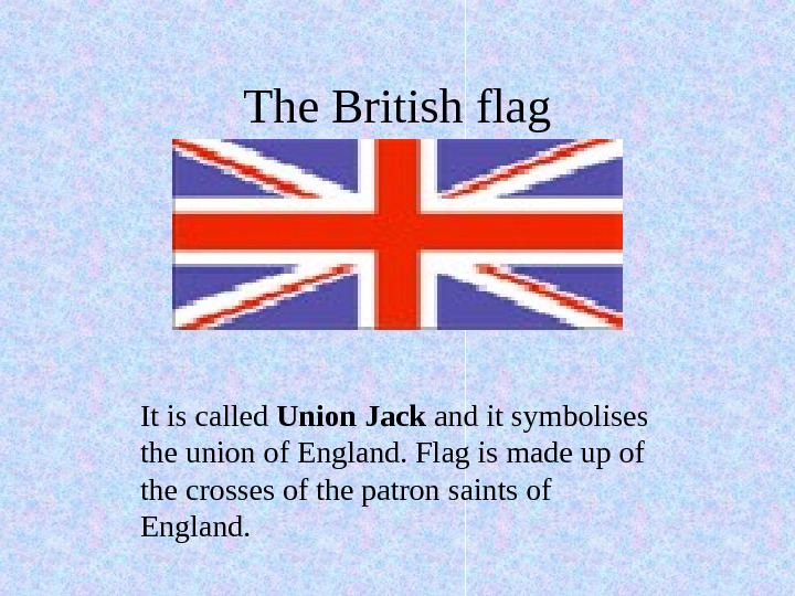 The British flag It is called Union Jack and it symbolises the union of
