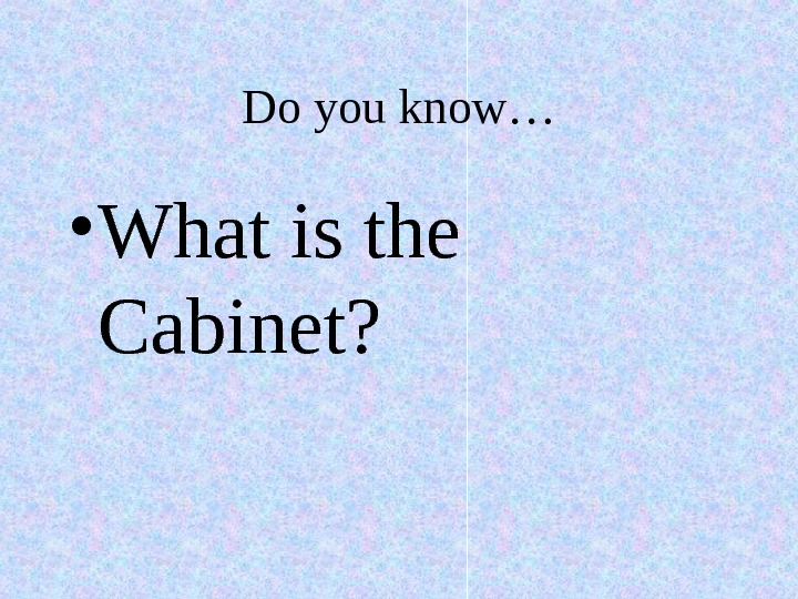 Do you know… • What is the Cabinet?