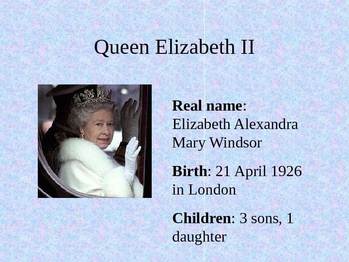Queen Elizabeth II Real name :  Elizabeth Alexandra Mary Windsor Birth : 21