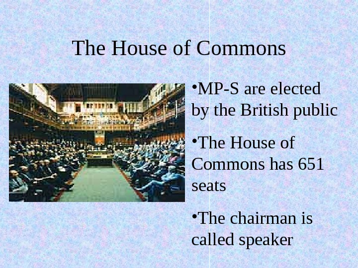The House of Commons • MP-S are elected by the British public • The