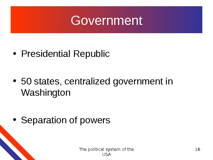 The political system of the USA 16 Government • Presidential Republic  • 50 states, centralized