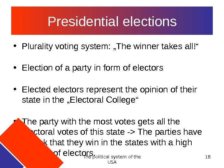 "The political system of the USA 18 Presidential elections • Plurality voting system: ""The winner takes"