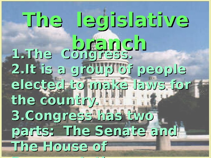 The legislative  branch 1. The Congress.  2. It is a group of people elected