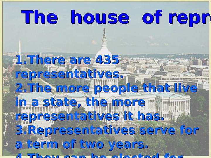 The house of representatives 1. There are 435 representatives. 2. The more people that live in
