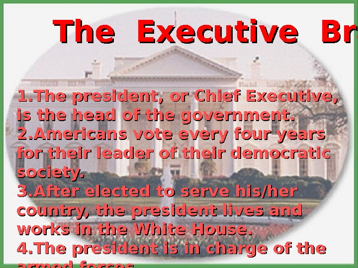 The Executive Branch 1. The president, or Chief Executive,  is the head of the government.