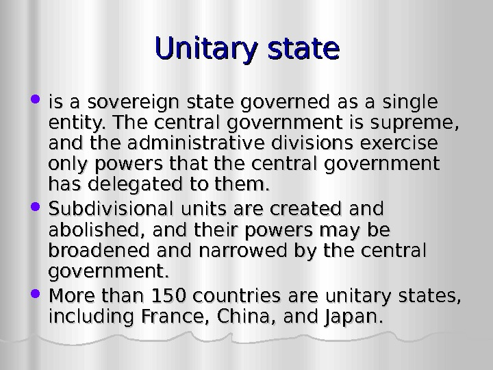 Unitary state is a sovereign state governed as a single entity. The central government