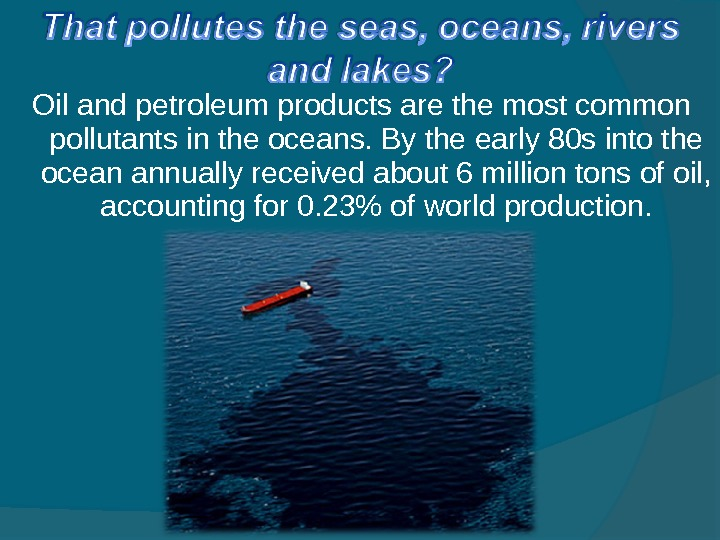 Oil and petroleum products are the most common pollutants in the oceans. By the early 80