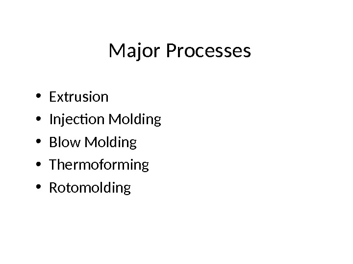 Major Processes • Extrusion  • Injection Molding • Blow Molding • Thermoforming  • Rotomolding