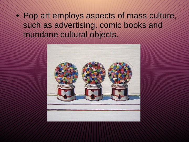 • Pop art employs aspects of mass culture,  such as advertising, comic books and
