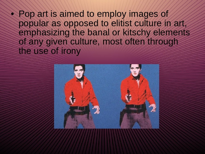 • Pop art is aimed to employ images of popular as opposed to elitist culture