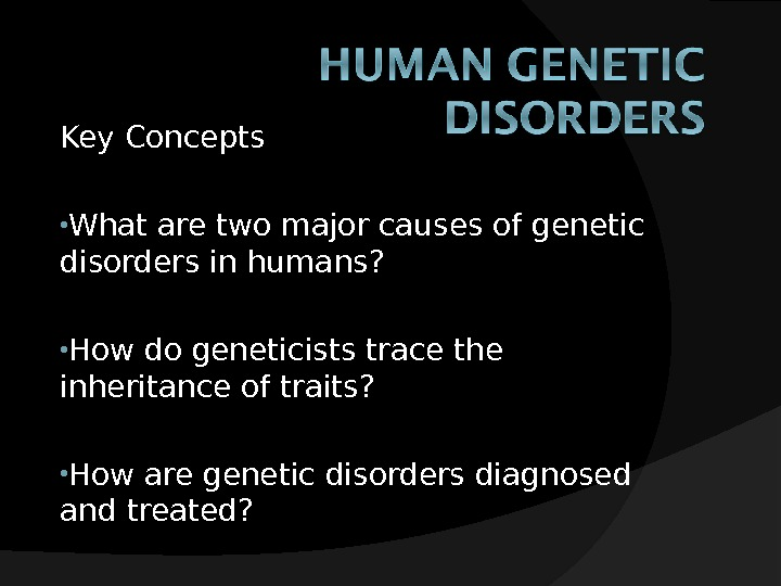 Key Concepts • What are two major causes of genetic disorders in humans?  • How