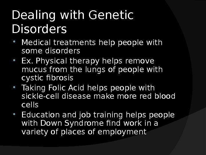 Dealing with Genetic Disorders Medical treatments help people with some disorders Ex. Physical therapy helps remove