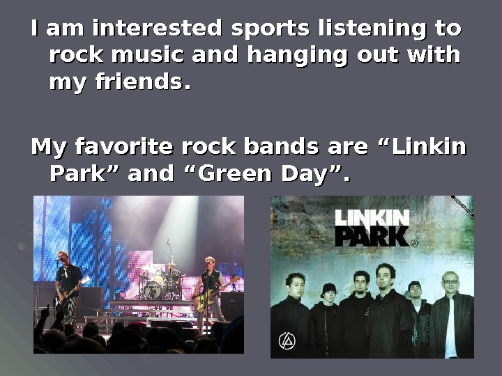 I am interested sports listening to rock music and hanging out with my friends. My favorite