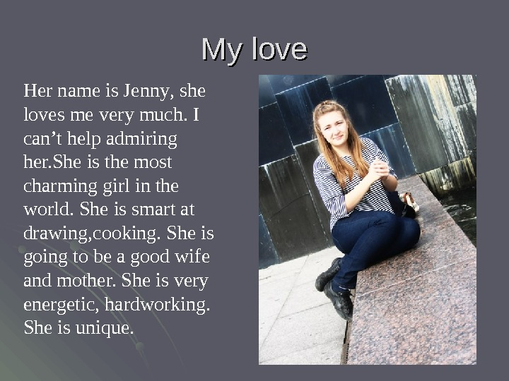 My love Her name is Jenny ,  she loves me very much. I can't help