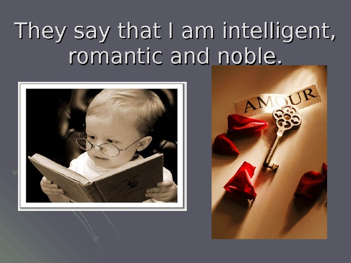 They say that I am intelligent,  romantic and noble.