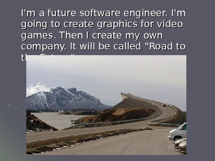 I'm a future software engineer. I'm going to create graphics for video games. Then