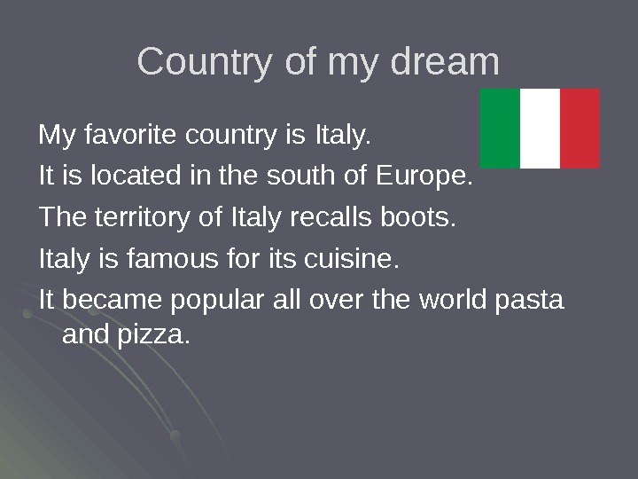 Country of my dream My favorite country is  Italy. It is located in the south