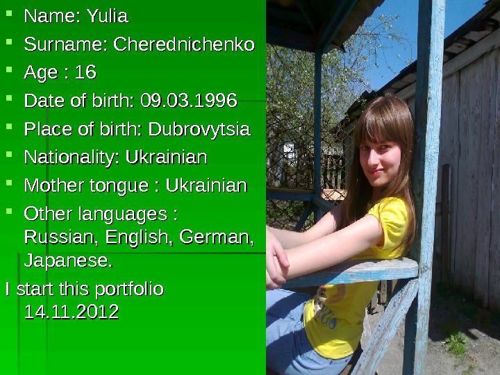 Name: Yulia Surname: Cherednichenko Age : 16 Date of birth: 09. 03. 1996 Place
