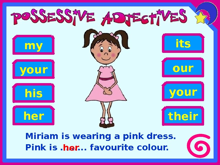 Miriam is wearing a pink dress.  Pink is ……. . . favourite colour. his heryour
