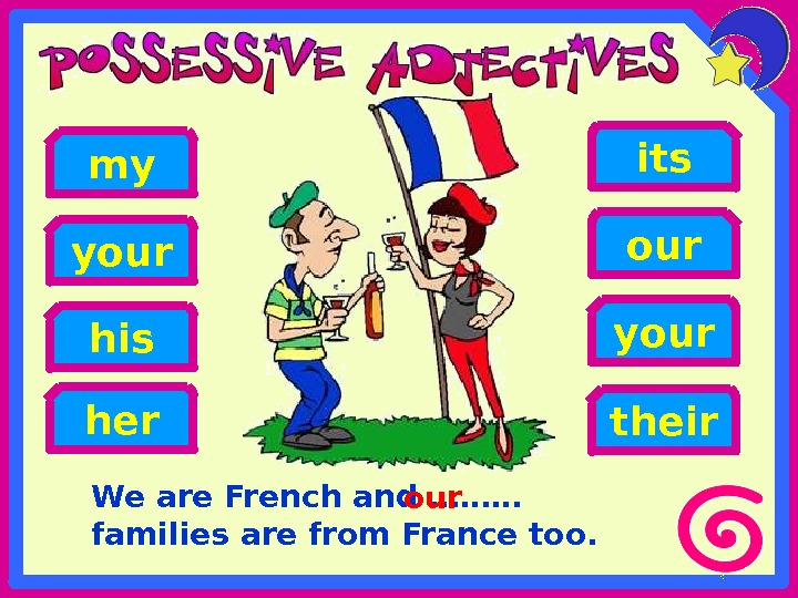 We are French and ……… families are from France too. his our your my your its