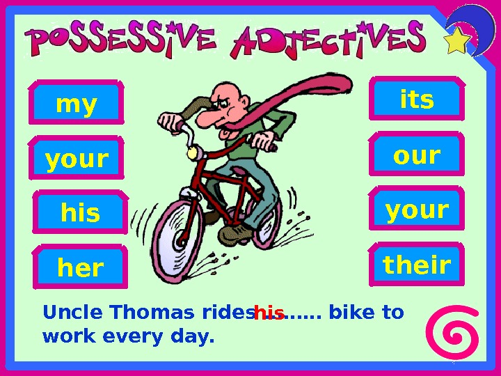 Uncle Thomas rides ……… bike to work every day. her hisyour my your its our their