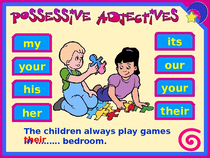 The children always play games in ……… bedroom. hisyour her your its ourmy their