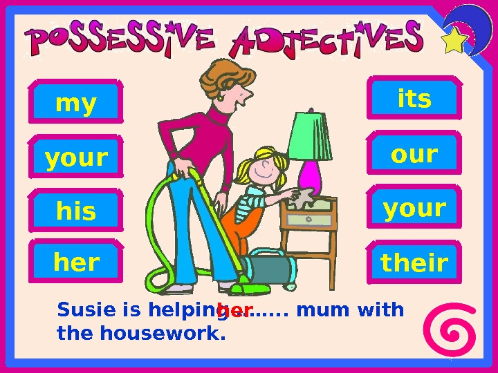 Susie is helping ……. . mum with the housework. his heryour my your its our their
