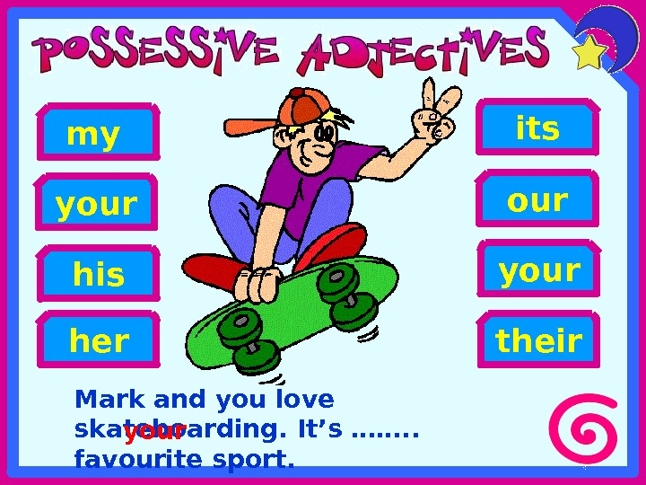 Mark and you love skateboarding. It's ……. .  favourite sport. his yourmy heryour its our