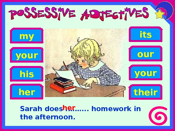 Sarah does. . ……. . homework in the afternoon. his heryour my your its our their