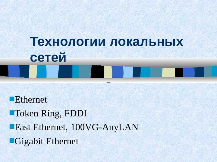 Технологии локальных сетей Ethernet Token Ring, FDDI Fast Ethernet, 100 VG-Any. LAN Gigabit Ethernet