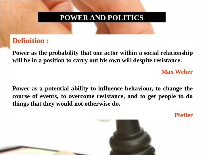 POWER AND POLITICS Definition :  Power as the probability that one actor within a social