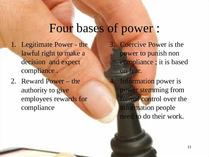 Four bases of power : 1. Legitimate Power - the lawful right to make a decision