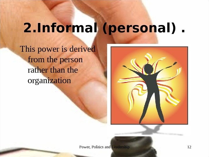 2. Informal (personal). This power is derived from the person rather than the organization 12 Power,