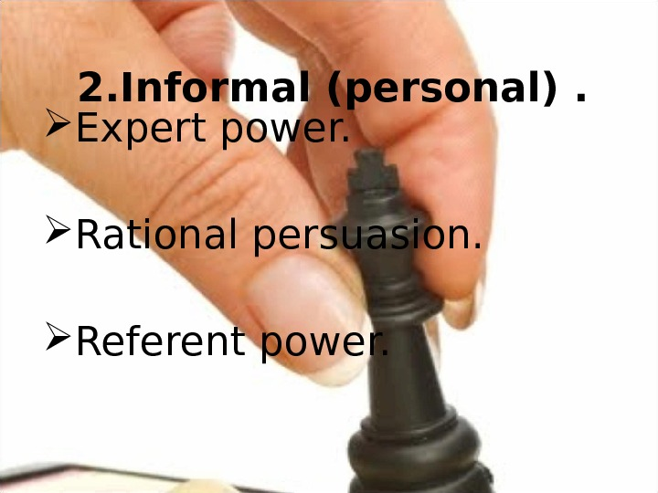 2. Informal (personal).  Expert power.  Rational persuasion.  Referent power.