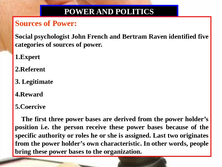 POWER AND POLITICS Sources of Power: Social psychologist John French and Bertram Raven identified five categories