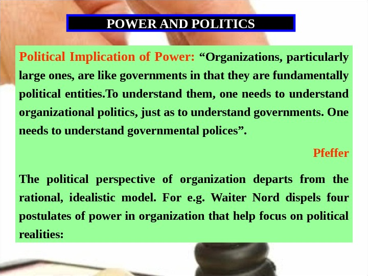 "POWER AND POLITICS Political Implication of Power:  ""Organizations,  particularly large ones, are like governments"