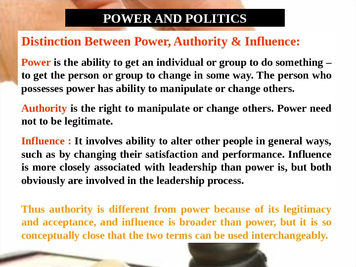 POWER AND POLITICS Distinction Between Power, Authority & Influence: Power is the ability to get an