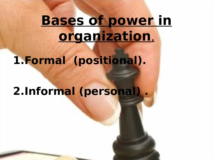 Bases of power in organization. 1. Formal (positional). 2. Informal (personal).