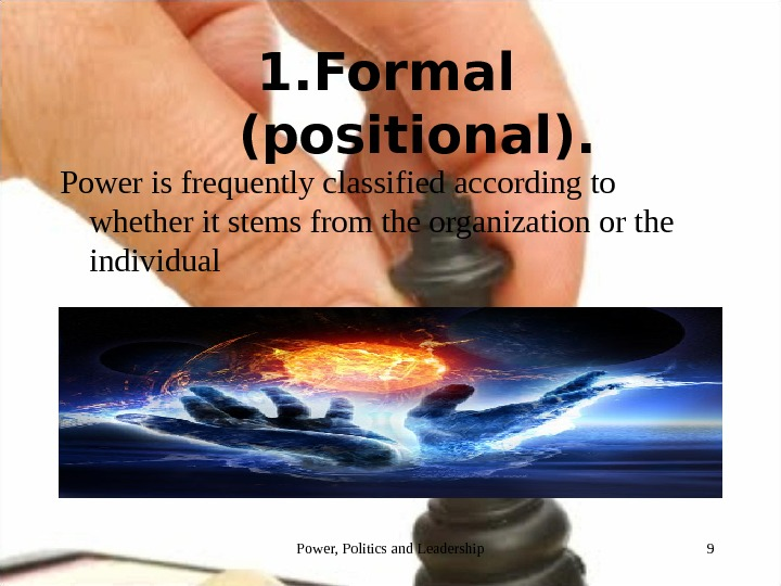 1. Formal  (positional). Power is frequently classified according to whether it stems from the organization