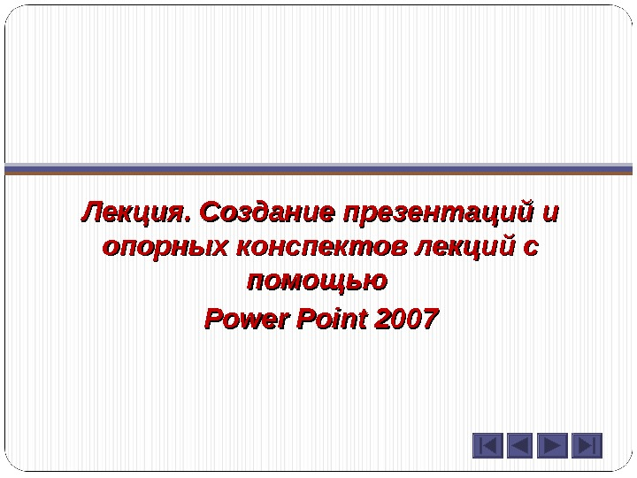Лекция. Создание презентаций и опорных конспектов лекций с помощью Power Point 2007