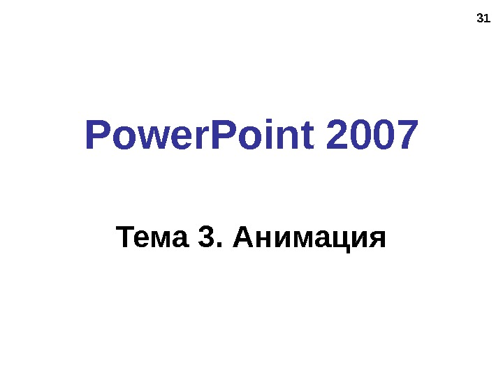 31 Power. Point 2007 Тема 3. Анимация