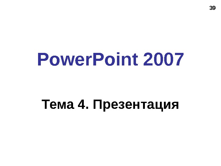 39 Power. Point 2007 Тема 4. Презентация