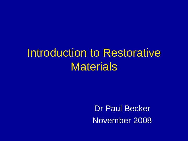 Introduction to Restorative Materials Dr Paul Becker November 2008