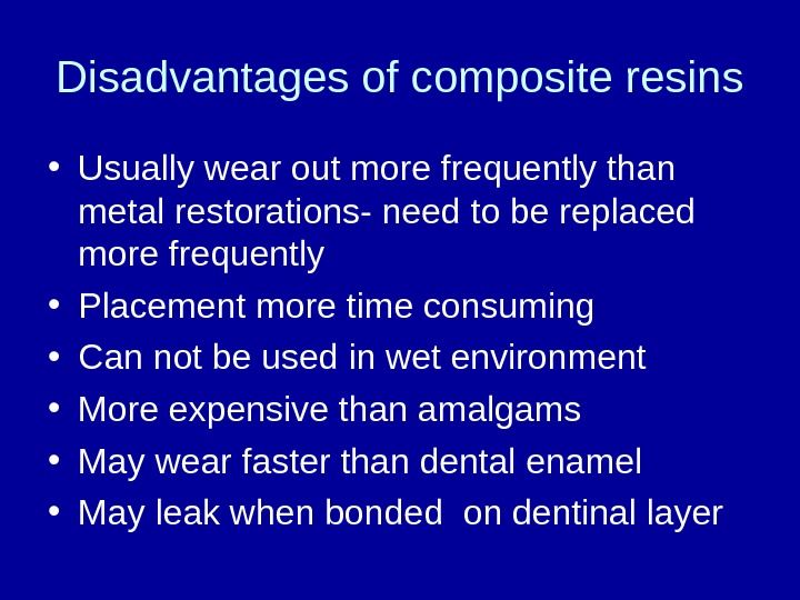 Disadvantages of composite resins • Usually wear out more frequently than metal restorations- need