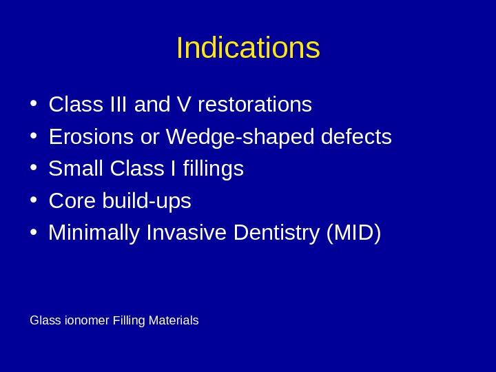 Indications • Class III and V restorations • Erosions or Wedge-shaped defects • Small