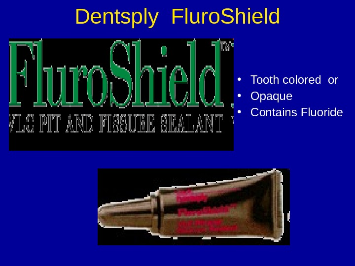Dentsply Fluro. Shield • Tooth colored or • Opaque • Contains Fluoride