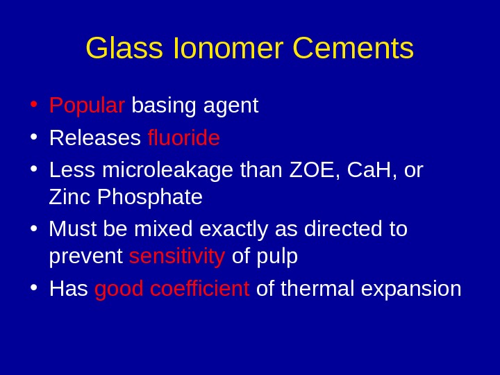 Glass Ionomer Cements • Popular basing agent • Releases fluoride • Less microleakage than